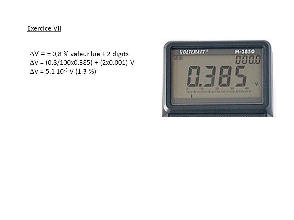 V = ± 0,8 % valeur lue + 2 digits V = (0.8/100x0.385) + (2x0.001) V V = 5.1 10 -3 V (1.3 %) Exercice VII