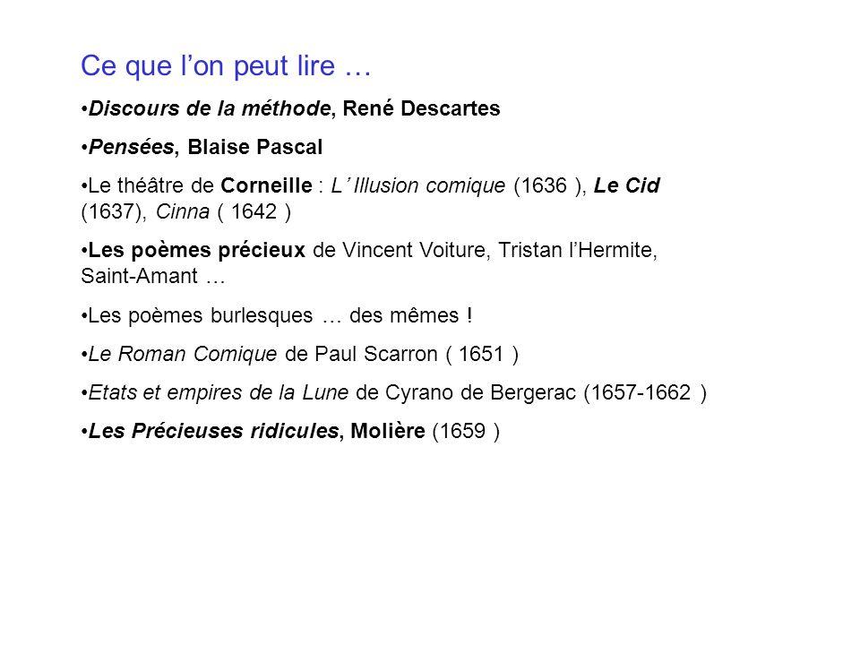 Ce que lon peut lire … Discours de la méthode, René Descartes Pensées, Blaise Pascal Le théâtre de Corneille : L Illusion comique (1636 ), Le Cid (163