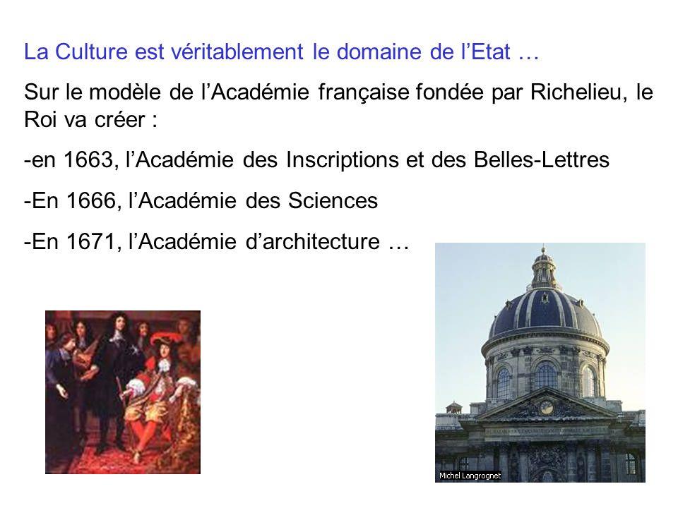 La Culture est véritablement le domaine de lEtat … Sur le modèle de lAcadémie française fondée par Richelieu, le Roi va créer : -en 1663, lAcadémie de