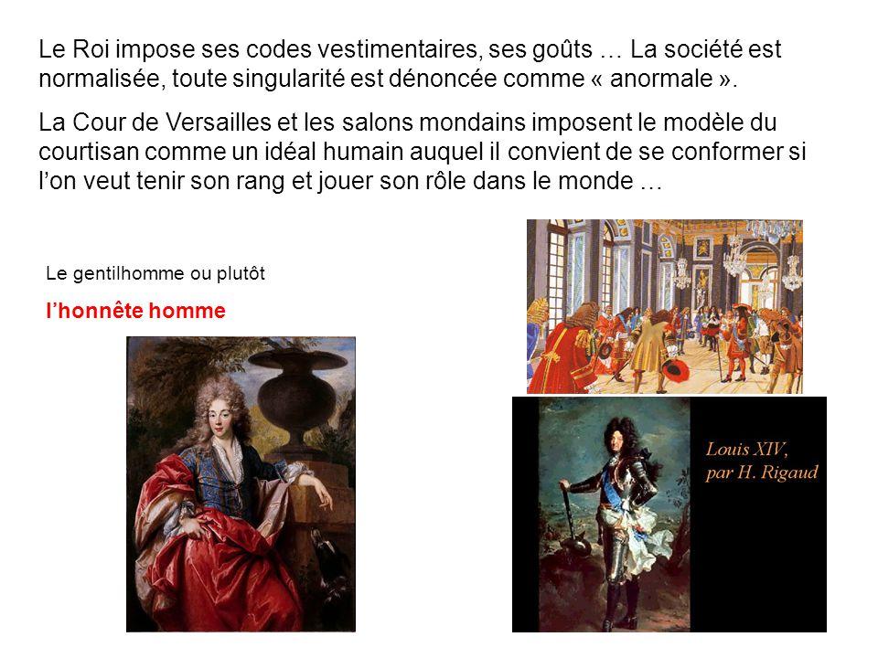 Le Roi impose ses codes vestimentaires, ses goûts … La société est normalisée, toute singularité est dénoncée comme « anormale ». La Cour de Versaille
