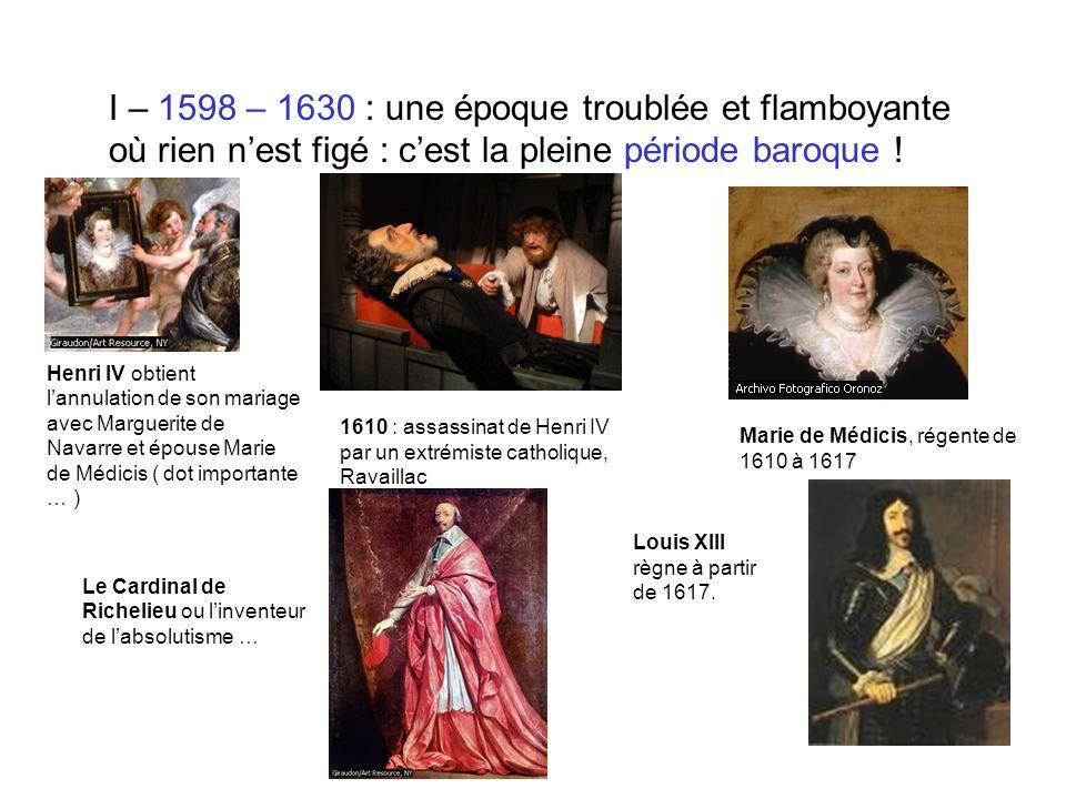 I – 1598 – 1630 : une époque troublée et flamboyante où rien nest figé : cest la pleine période baroque ! Henri IV obtient lannulation de son mariage