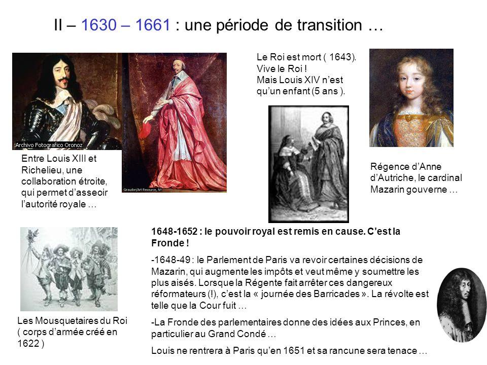 II – 1630 – 1661 : une période de transition … Entre Louis XIII et Richelieu, une collaboration étroite, qui permet dasseoir lautorité royale … Les Mo
