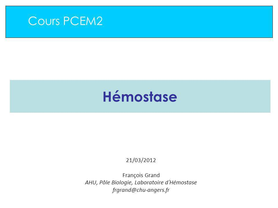 Cours PCEM2 Hémostase 21/03/2012 François Grand AHU, Pôle Biologie, Laboratoire d Hémostase frgrand@chu-angers.fr