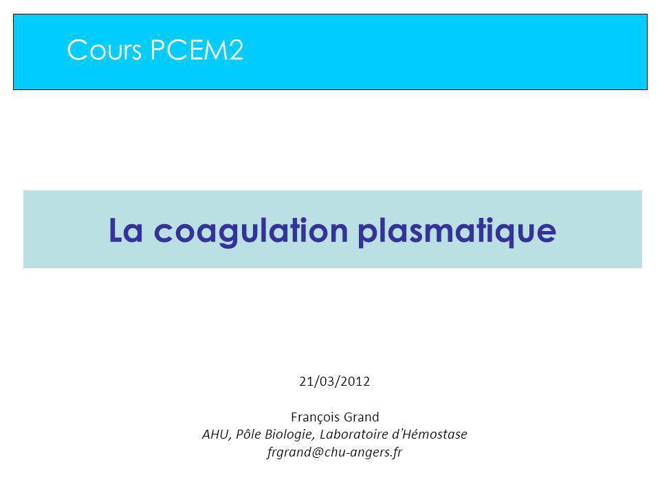 Cours PCEM2 La coagulation plasmatique 21/03/2012 François Grand AHU, Pôle Biologie, Laboratoire d Hémostase frgrand@chu-angers.fr