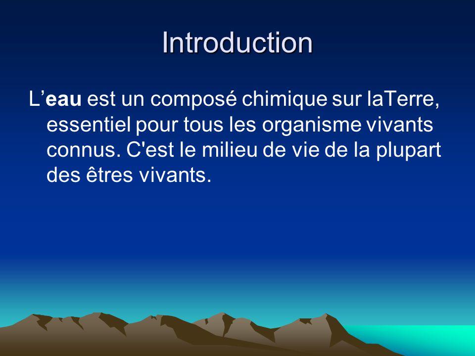 Introduction Leau est un composé chimique sur laTerre, essentiel pour tous les organisme vivants connus. C'est le milieu de vie de la plupart des être
