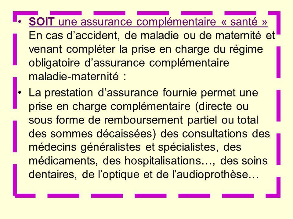 SOIT une assurance complémentaire « santé » En cas daccident, de maladie ou de maternité et venant compléter la prise en charge du régime obligatoire