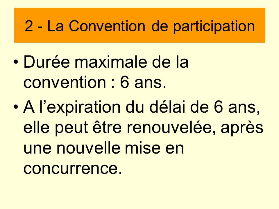 Durée maximale de la convention : 6 ans. A lexpiration du délai de 6 ans, elle peut être renouvelée, après une nouvelle mise en concurrence. 2 - La Co