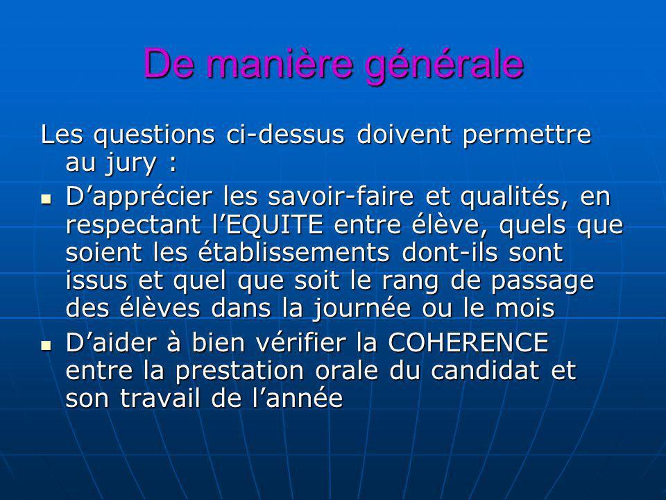 De manière générale Les questions ci-dessus doivent permettre au jury : Dapprécier les savoir-faire et qualités, en respectant lEQUITE entre élève, qu