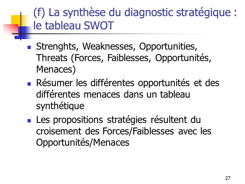 27 (f) La synthèse du diagnostic stratégique : le tableau SWOT Strenghts, Weaknesses, Opportunities, Threats (Forces, Faiblesses, Opportunités, Menace