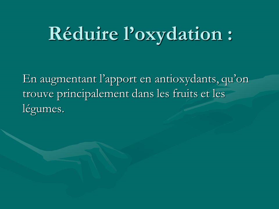 Réduire loxydation : En augmentant lapport en antioxydants, quon trouve principalement dans les fruits et les légumes.