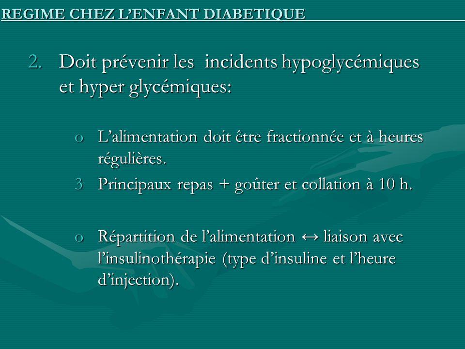 2.Doit prévenir les incidents hypoglycémiques et hyper glycémiques: oLalimentation doit être fractionnée et à heures régulières. 3Principaux repas + g