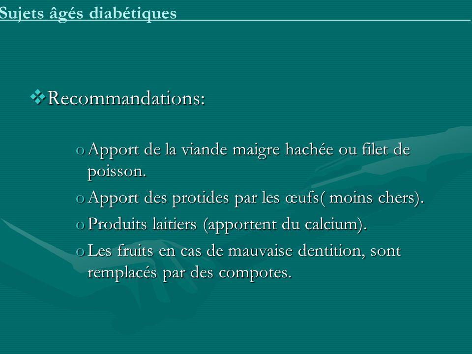 Sujets âgés diabétiques Recommandations: Recommandations: oApport de la viande maigre hachée ou filet de poisson. oApport des protides par les œufs( m