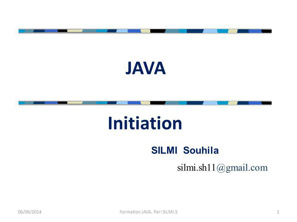 JAVA 06/06/20141Formation JAVA. Par: SILMI.S Initiation SILMI Souhila silmi.sh11@gmail.com