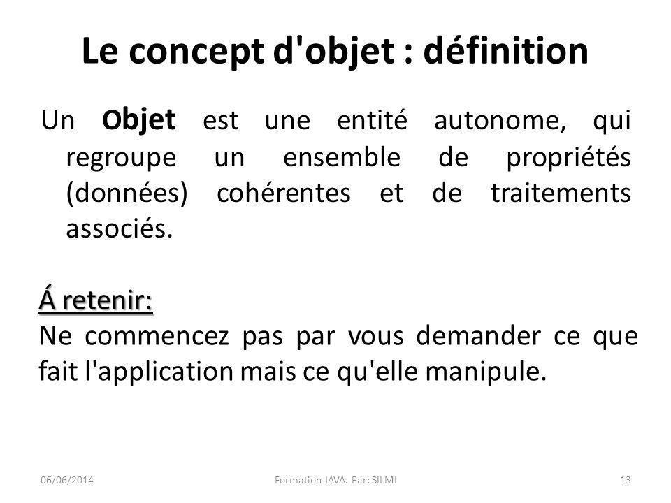 Le concept d objet : définition Un O bjet est une entité autonome, qui regroupe un ensemble de propriétés (données) cohérentes et de traitements associés.