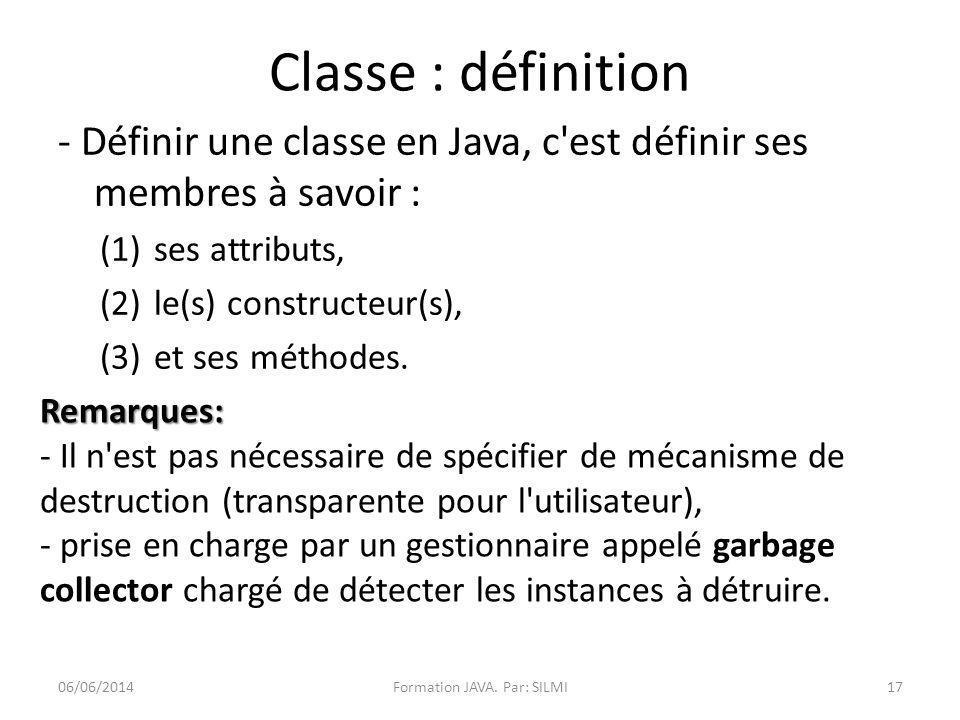 Classe : définition - Définir une classe en Java, c est définir ses membres à savoir : (1)ses attributs, (2)le(s) constructeur(s), (3)et ses méthodes.