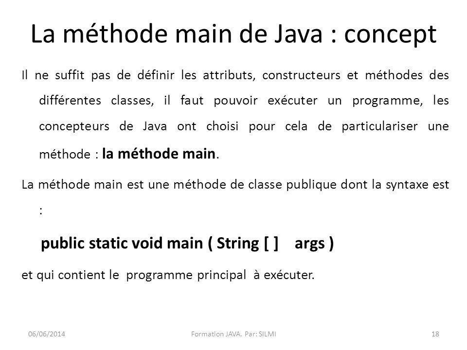 La méthode main de Java : concept Il ne suffit pas de définir les attributs, constructeurs et méthodes des différentes classes, il faut pouvoir exécuter un programme, les concepteurs de Java ont choisi pour cela de particulariser une méthode : la méthode main.