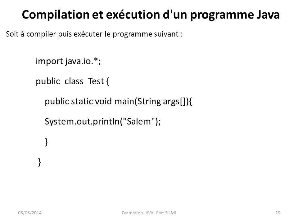 Compilation et exécution d un programme Java Soit à compiler puis exécuter le programme suivant : import java.io.*; public class Test { public static void main(String args[]){ System.out.println( Salem ); } 06/06/2014Formation JAVA.