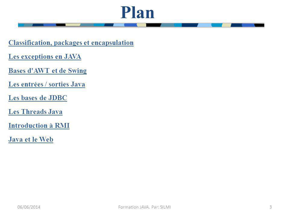 Classification, packages et encapsulation Les exceptions en JAVA Bases d AWT et de Swing Les entrées / sorties Java Les bases de JDBC Les Threads Java Introduction à RMI Java et le Web Plan 06/06/20143Formation JAVA.
