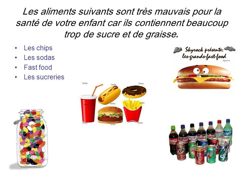 Les aliments suivants sont très mauvais pour la santé de votre enfant car ils contiennent beaucoup trop de sucre et de graisse. Les chips Les sodas Fa