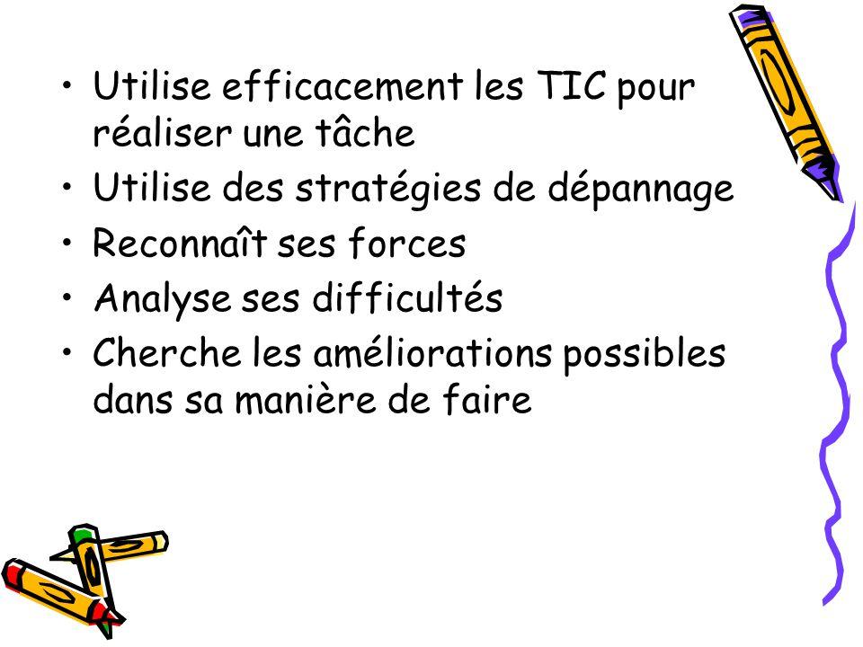 Utilise efficacement les TIC pour réaliser une tâche Utilise des stratégies de dépannage Reconnaît ses forces Analyse ses difficultés Cherche les amél