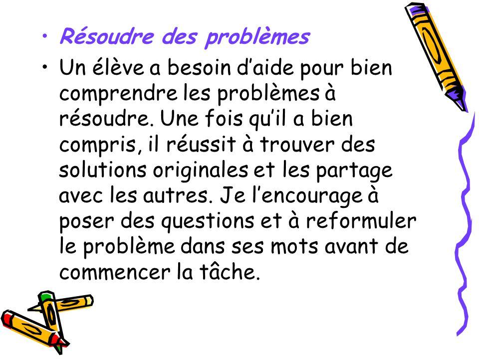Résoudre des problèmes Un élève a besoin daide pour bien comprendre les problèmes à résoudre. Une fois quil a bien compris, il réussit à trouver des s