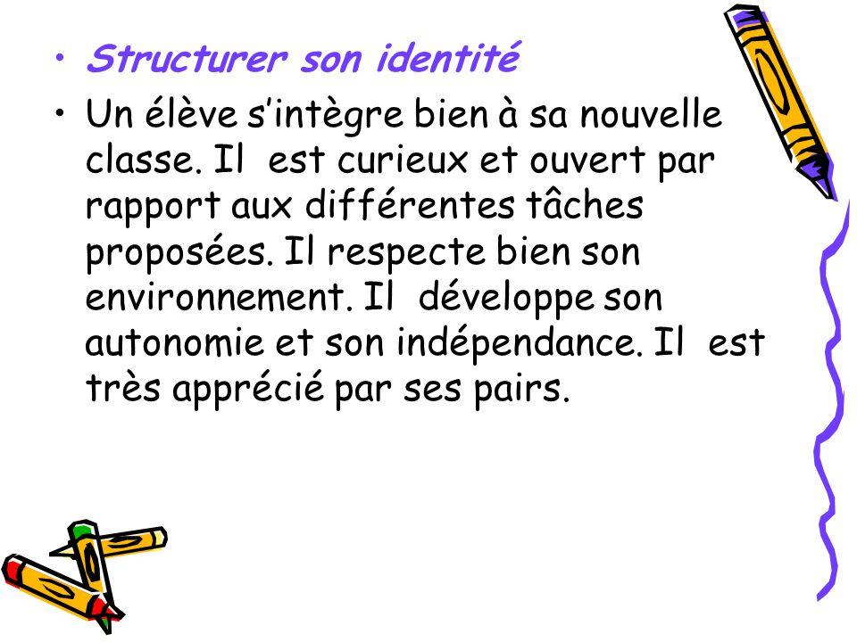 Structurer son identité Un élève sintègre bien à sa nouvelle classe. Il est curieux et ouvert par rapport aux différentes tâches proposées. Il respect