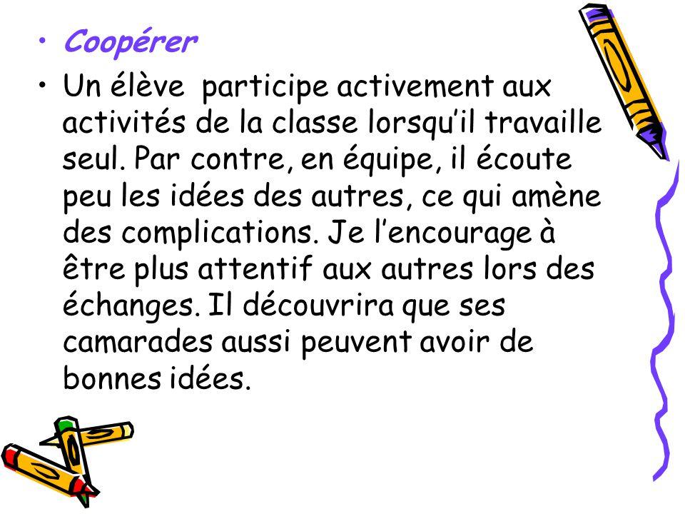 Coopérer Un élève participe activement aux activités de la classe lorsquil travaille seul. Par contre, en équipe, il écoute peu les idées des autres,