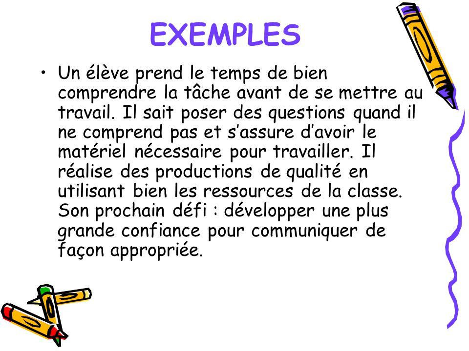 EXEMPLES Un élève prend le temps de bien comprendre la tâche avant de se mettre au travail. Il sait poser des questions quand il ne comprend pas et sa