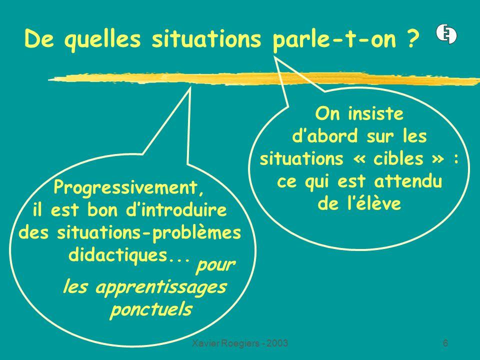 Xavier Roegiers - 20036 De quelles situations parle-t-on ? On insiste dabord sur les situations « cibles » : ce qui est attendu de lélève pour les app