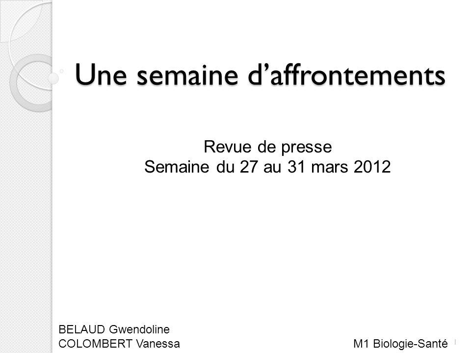 Une semaine daffrontements Revue de presse Semaine du 27 au 31 mars 2012 BELAUD Gwendoline COLOMBERT Vanessa M1 Biologie-Santé 1