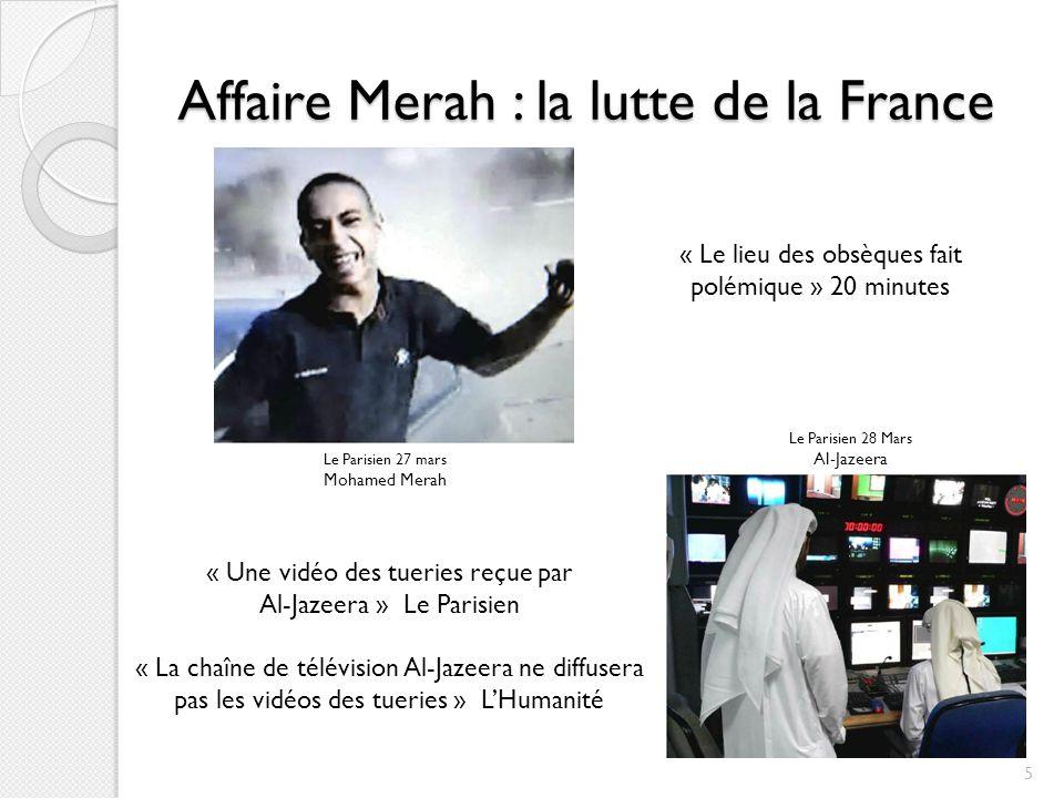 Affaire Merah : la lutte de la France Le Parisien 27 mars Mohamed Merah Le Parisien 28 Mars Al-Jazeera « Une vidéo des tueries reçue par Al-Jazeera » Le Parisien « La chaîne de télévision Al-Jazeera ne diffusera pas les vidéos des tueries » LHumanité « Le lieu des obsèques fait polémique » 20 minutes 5