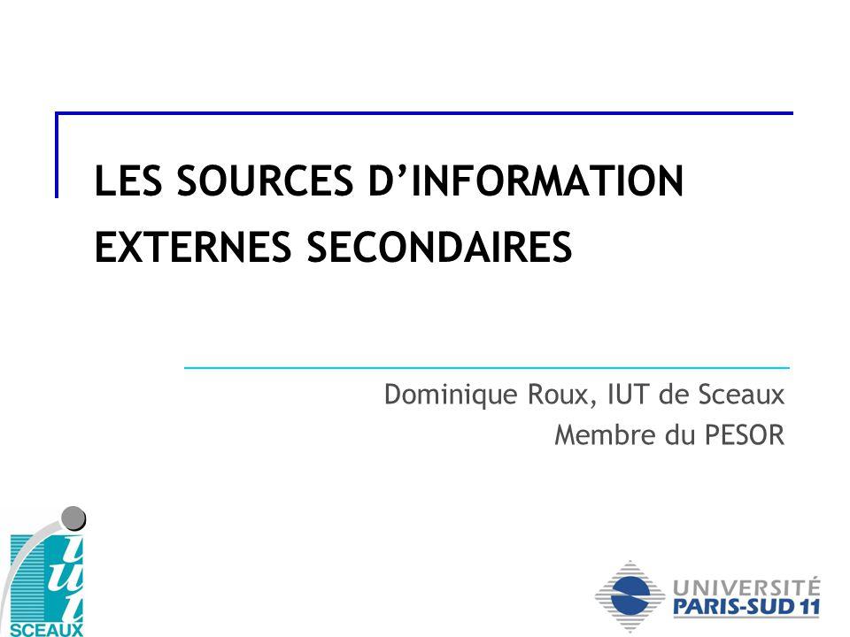 LES SOURCES DINFORMATION EXTERNES SECONDAIRES Dominique Roux, IUT de Sceaux Membre du PESOR