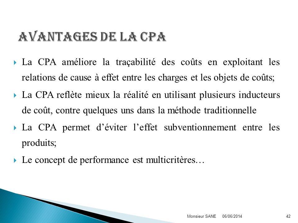 La CPA améliore la traçabilité des coûts en exploitant les relations de cause à effet entre les charges et les objets de coûts; La CPA reflète mieux la réalité en utilisant plusieurs inducteurs de coût, contre quelques uns dans la méthode traditionnelle La CPA permet déviter leffet subventionnement entre les produits; Le concept de performance est multicritères… 06/06/2014Monsieur SANE42