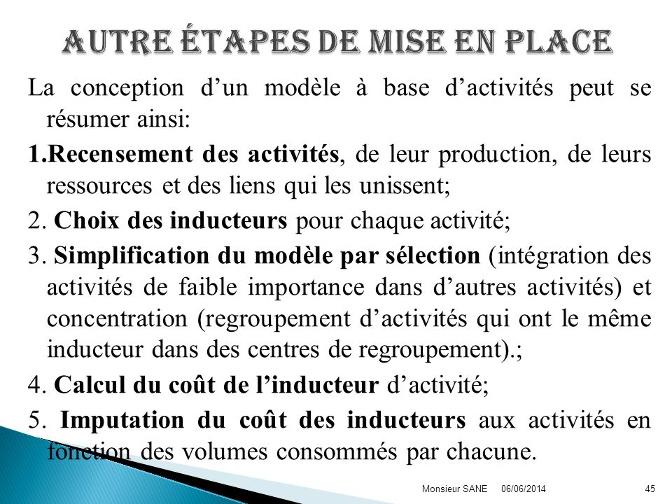 La conception dun modèle à base dactivités peut se résumer ainsi: 1.Recensement des activités, de leur production, de leurs ressources et des liens qu