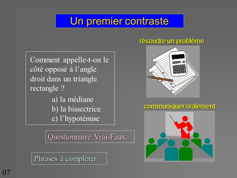 Un premier contraste Comment appelle-t-on le côté opposé à langle droit dans un triangle rectangle ? a) la médiane b) la bissectrice c) lhypoténuse Qu