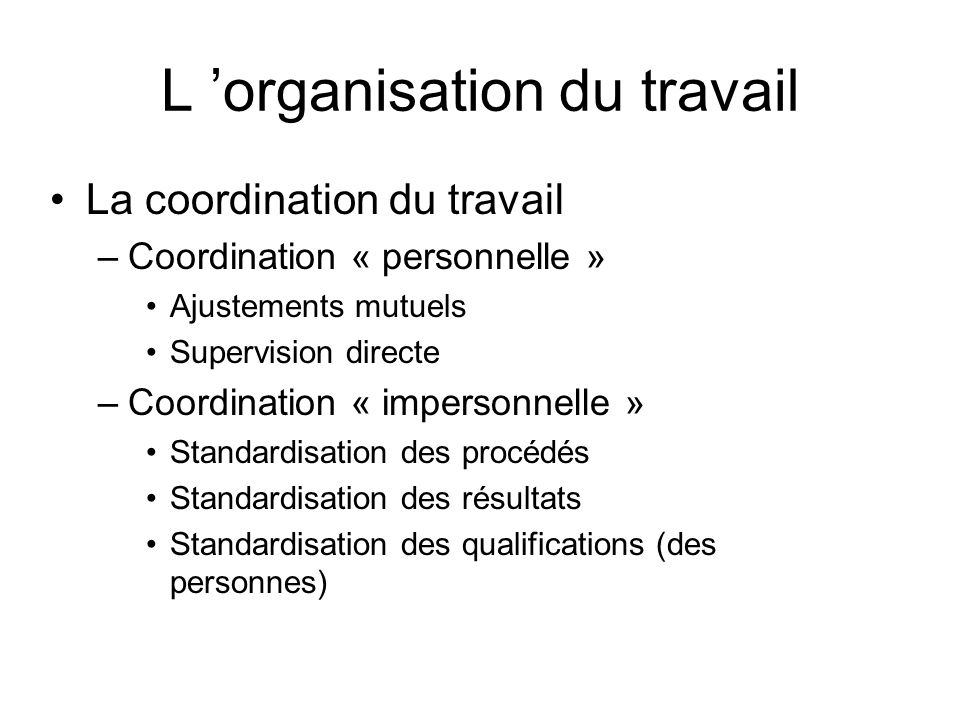 L organisation du travail La coordination du travail –Coordination « personnelle » Ajustements mutuels Supervision directe –Coordination « impersonnel