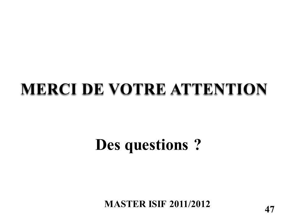 MERCI DE VOTRE ATTENTION Des questions ? MASTER ISIF 2011/2012 47