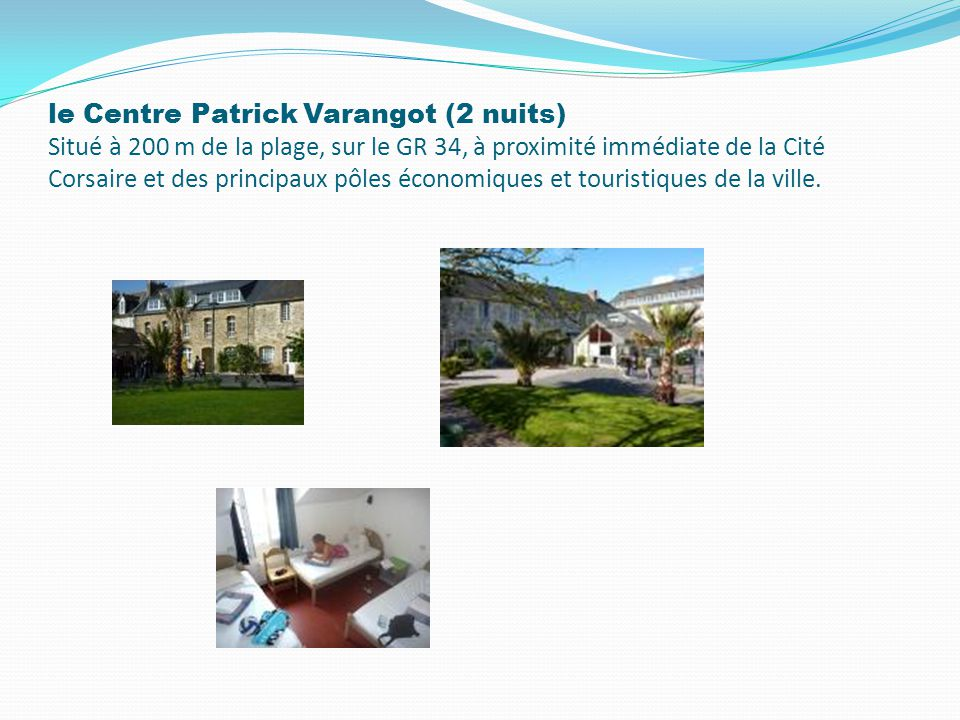 le Centre Patrick Varangot (2 nuits) Situé à 200 m de la plage, sur le GR 34, à proximité immédiate de la Cité Corsaire et des principaux pôles économiques et touristiques de la ville.