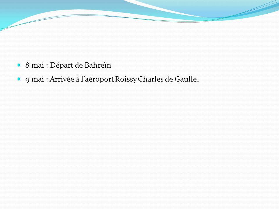 8 mai : Départ de Bahreïn 9 mai : Arrivée à laéroport Roissy Charles de Gaulle.