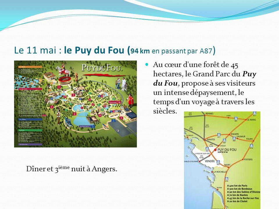 Le 11 mai : le Puy du Fou ( 94 km en passant par A87 ) Au cœur d une forêt de 45 hectares, le Grand Parc du Puy du Fou, propose à ses visiteurs un intense dépaysement, le temps d un voyage à travers les siècles.
