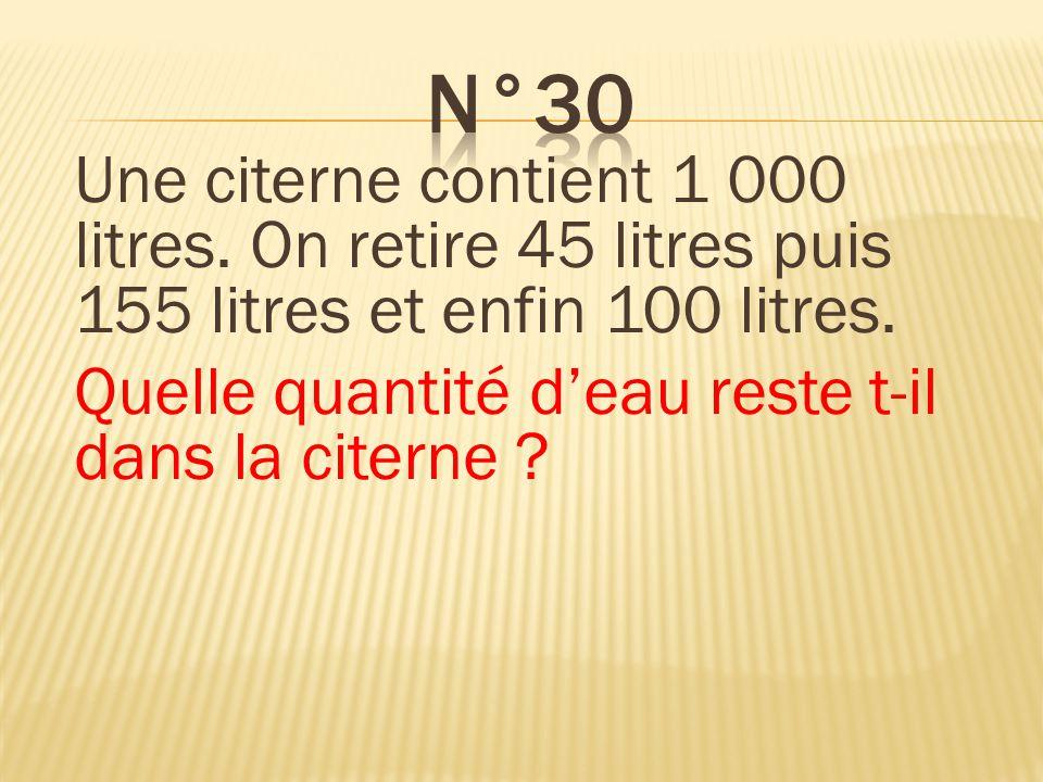 Une citerne contient 1 000 litres. On retire 45 litres puis 155 litres et enfin 100 litres. Quelle quantité deau reste t-il dans la citerne ? Il reste