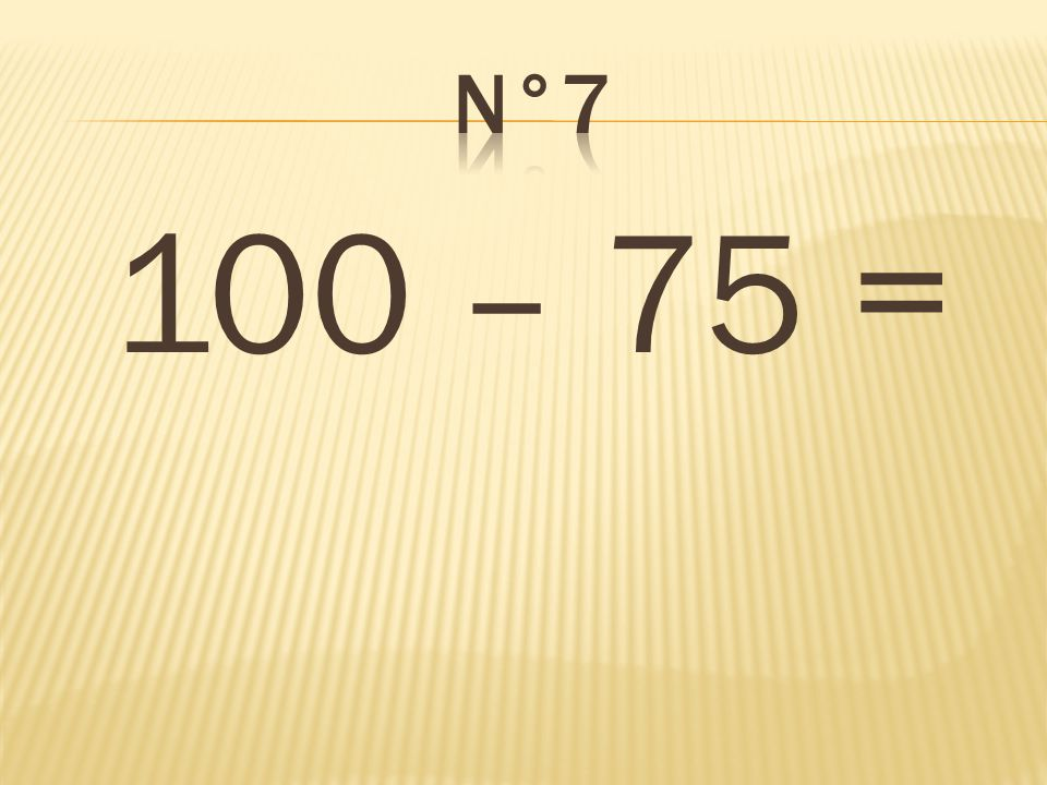 100 – 75 = 25