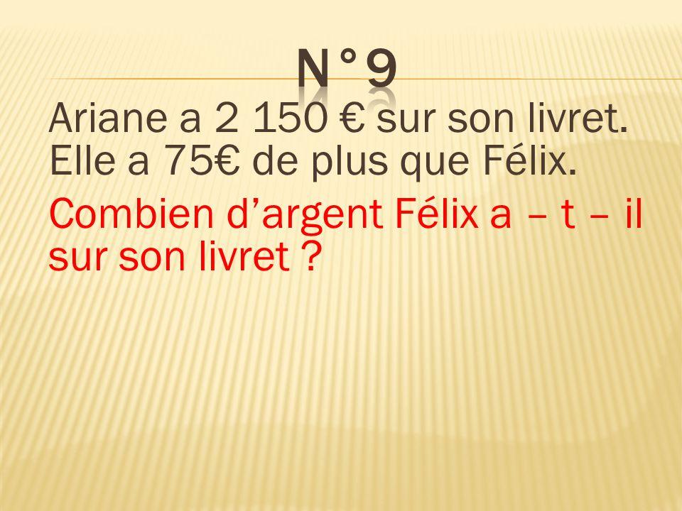 Ariane a 2 150 sur son livret. Elle a 75 de plus que Félix. Combien dargent Félix a – t – il sur son livret ? Félix a 2 075 sur son livret.
