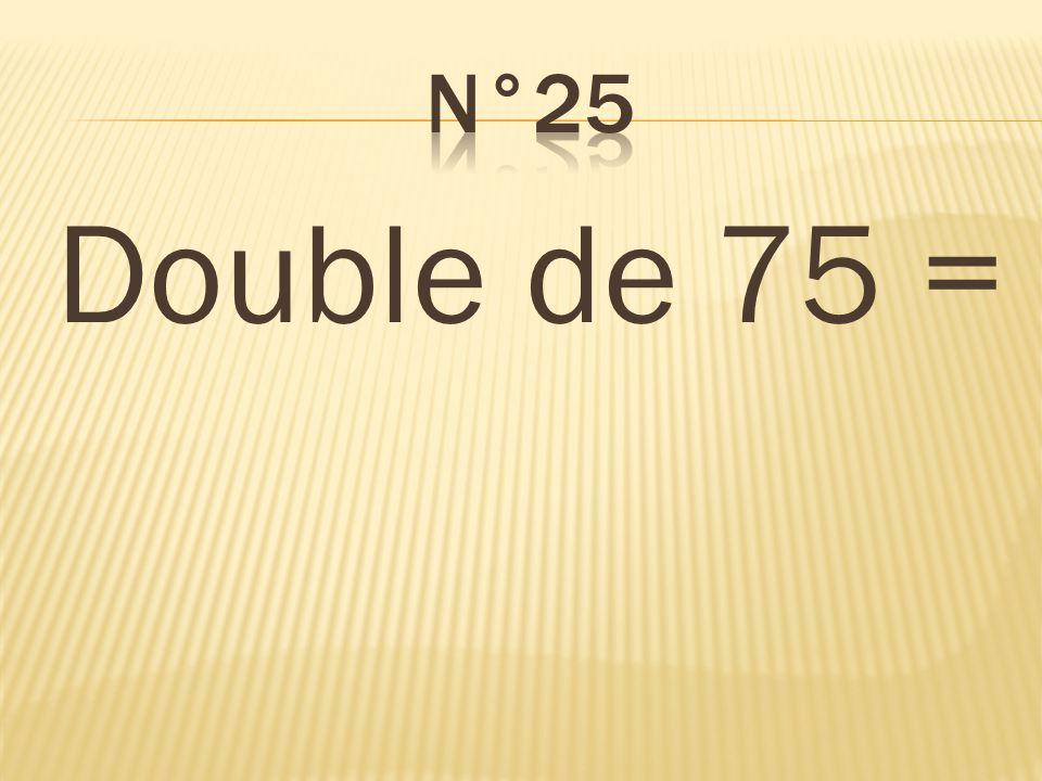 Double de 75 = 150