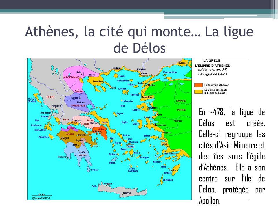 Athènes, la cité qui monte… La ligue de Délos En -478, la ligue de Délos est créée. Celle-ci regroupe les cités dAsie Mineure et des îles sous légide