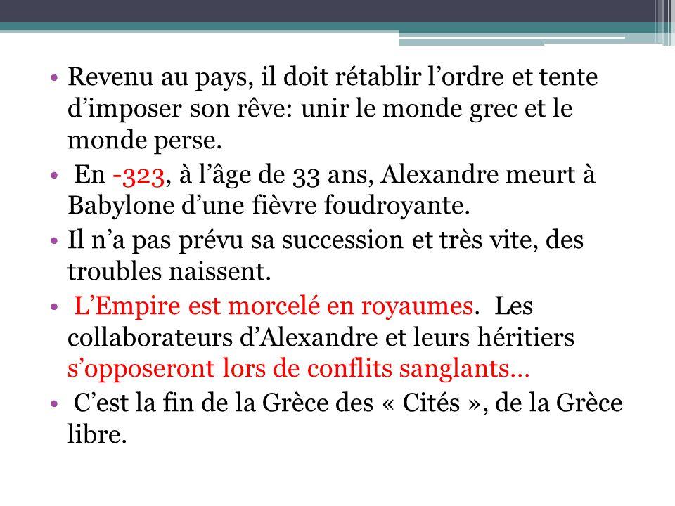 Revenu au pays, il doit rétablir lordre et tente dimposer son rêve: unir le monde grec et le monde perse. En -323, à lâge de 33 ans, Alexandre meurt à