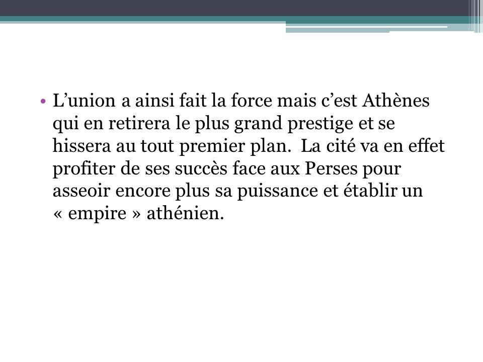 Lunion a ainsi fait la force mais cest Athènes qui en retirera le plus grand prestige et se hissera au tout premier plan. La cité va en effet profiter