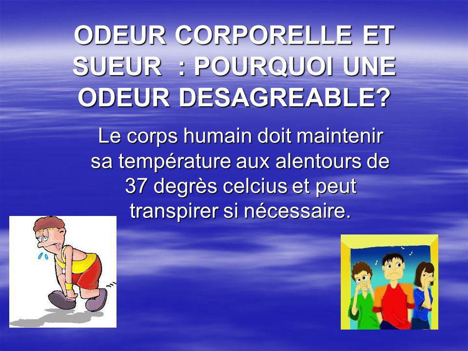 ODEUR CORPORELLE ET SUEUR : POURQUOI UNE ODEUR DESAGREABLE? Le corps humain doit maintenir sa température aux alentours de 37 degrès celcius et peut t