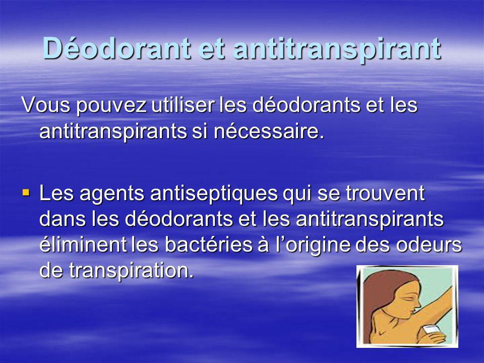 Déodorant et antitranspirant Vous pouvez utiliser les déodorants et les antitranspirants si nécessaire. Les agents antiseptiques qui se trouvent dans