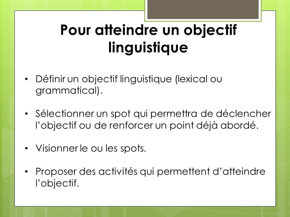 Pour atteindre un objectif linguistique Définir un objectif linguistique (lexical ou grammatical). Sélectionner un spot qui permettra de déclencher lo